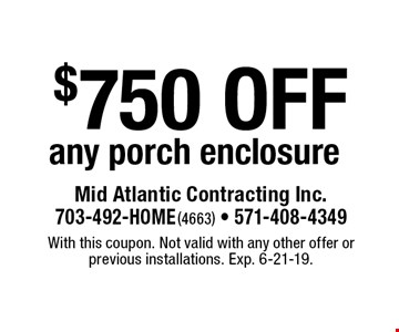 $750 off any porch enclosure. With this coupon. Not valid with any other offer or previous installations. Exp. 6-21-19.