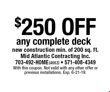 $250 off any complete deck new construction min. of 200 sq. ft.. With this coupon. Not valid with any other offer or previous installations. Exp. 6-21-19.