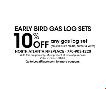 EARLY BIRD GAS LOG SETS 10% off any gas log set (must include media, burner & valve). With this coupon only. Must present at time of purchase. Offer expires 1/31/20. Go to LocalFlavor.com for more coupons.