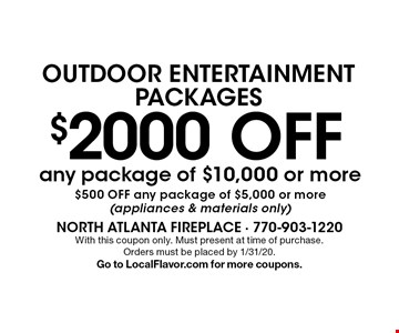 Outdoor entertainment packages $2000 off any package of $10,000 or more $500 off any package of $5,000 or more (appliances & materials only). With this coupon only. Must present at time of purchase. Orders must be placed by 1/31/20. Go to LocalFlavor.com for more coupons.