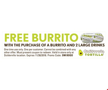 Free burrito. with the purchase of a burrito and 2 large drinks. One time use only. One per customer. Cannot be combined with any other offer. Must present coupon to redeem. Valid in store only at Sicklerville location. Expires 11/30/18. Promo Code: DM BOGO