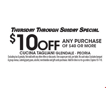 Thursday Through Sunday Special: $10 Off Any Purchase of $40 or more. Excluding tax & gratuity. Not valid with any other offers or discounts. One coupon per visit, per table. No cash value. Excludes banquet & group menus, catering/party pans, alcohol, merchandise and gift cards purchases. Valid for dine in or to-go orders. Expires 10-7-18.