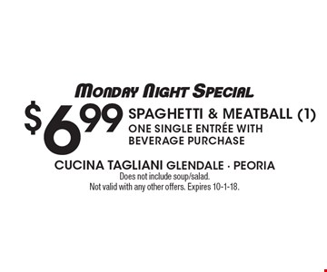 Monday Night Special: $6.99 Spaghetti & Meatball (1) One single entree with beverage purchase. Does not include soup/salad.Not valid with any other offers. Expires 10-1-18.