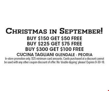 Christmas in September! Buy $150 Get $50 Free. Buy $225 Get $75 Free. Buy $300 Get $100 Free. In-store promotion only. $25 minimum card amounts. Cards purchased at a discount cannot be used with any other coupon discount of offer. No 'double dipping' please! Expires 9-30-18.