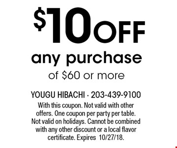 $10 OFF any purchase of $60 or more. With this coupon. Not valid with other offers. One coupon per party per table. Not valid on holidays. Cannot be combined with any other discount or a local flavor certificate. Expires10/27/18.