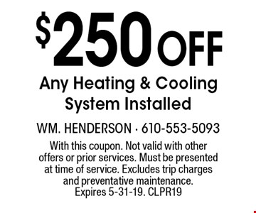 $250 off any heating and cooling system installed. With this coupon. Not valid with other offers or prior services. Must be presented at time of service. Excludes trip charges and preventive maintenance. Offer expires 5-31-19. CLPR19