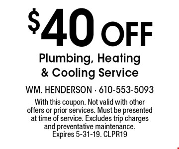 $40 off plumbing, heating and cooling service. With this coupon. Not valid with other offers or prior services. Must be presented at time of service. Excludes trip charges and preventive maintenance. Offer expires 5-31-19. CLPR19