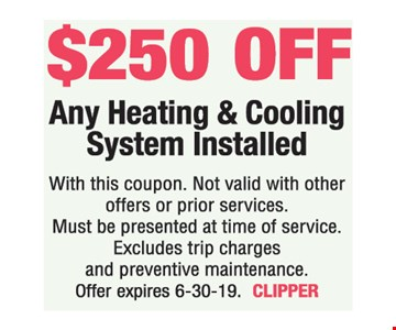 $250 off Heating & Cooling System Installed. With this coupon. Not valid with other offers or prior services. Must be presented at time of service. Excludes trip charges and preventive maintenance. Offer expires 6-30-19. CLIPPER