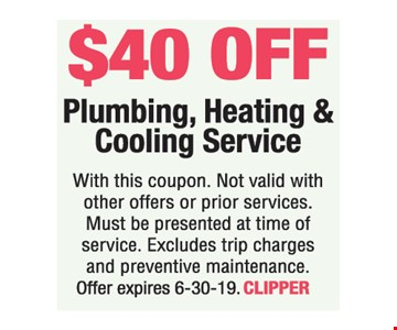 $40 off Plumbing, Heating & Cooling Service. With this coupon. Not valid with other offers or prior services. Must be presented at time of service. Excludes trip charges and preventive maintenance. Offer expires 6-30-19. CLIPPER