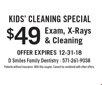 Kids' cleaning Special $49 Exam, X-Rays & Cleaning. Patients without insurance. With this coupon. Cannot be combined with other offers.