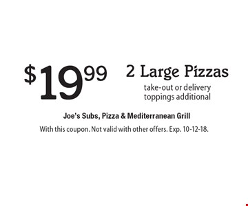$19.99 2 Large Pizzas take-out or deliverytoppings additional . With this coupon. Not valid with other offers. Exp. 10-12-18.