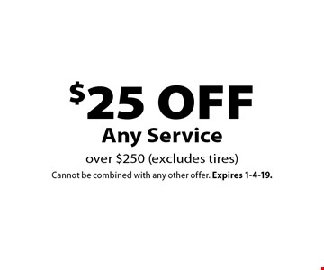 $25 off Any Service over $250 (excludes tires). Cannot be combined with any other offer. Expires 1-4-19.