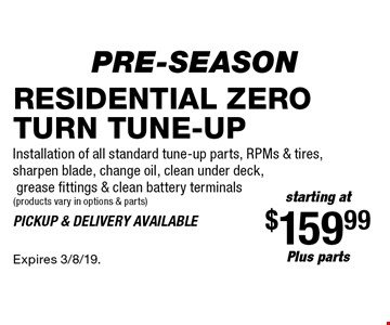 Pre-Season starting at $159.99 plus parts Residential zero turn tune-up. Installation of all standard tune-up parts, RPMs & tires, sharpen blade, change oil, clean under deck, grease fittings & clean battery terminals (products vary in options & parts). Pickup & delivery available. Expires 3/8/19.