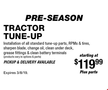 Pre-Season starting at $119.99 plus parts Tractor Tune-Up. Installation of all standard tune-up parts, RPMs & tires, sharpen blade, change oil, clean under deck, grease fittings & clean battery terminals products vary in options & parts). Pickup & delivery available. Expires 3/8/19.
