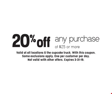 20% off any purchase of $25 or more. Valid at all locations & the cupcake truck. With this coupon. Some exclusions apply. One per customer per day. Not valid with other offers. Expires 3-31-19.