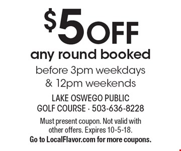 $5 OFF any round booked before 3pm weekdays & 12pm weekends. Must present coupon. Not valid with other offers. Expires 10-5-18. Go to LocalFlavor.com for more coupons.