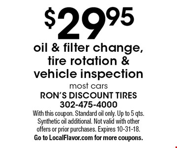 $29.95oil & filter change, tire rotation & vehicle inspectionmost cars. With this coupon. Standard oil only. Up to 5 qts. Synthetic oil additional. Not valid with other offers or prior purchases. Expires 10-31-18.Go to LocalFlavor.com for more coupons.