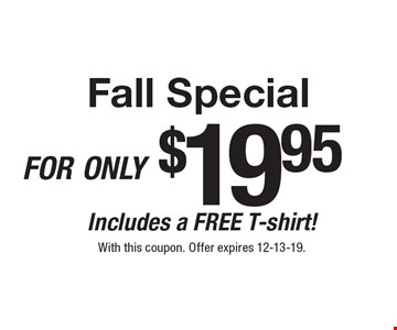 Fall Special for only $19.95 Includes a FREE T-shirt!. With this coupon. Offer expires 12-13-19.