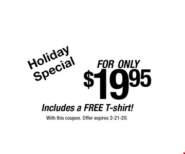 Holiday Special. For only $19.95 Includes a FREE T-shirt! With this coupon. Offer expires 2-21-20.