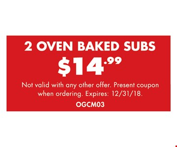 2 oven baked subs $14.99. Not valid with any other offer. Present coupon when ordering. Expires: 12/31/18.