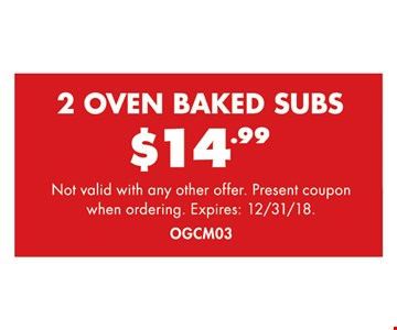 2 Oven Baked Subs $14.99. Not valid with any other offer. Present coupon when ordering. Expires 12/31/18. OCGM03