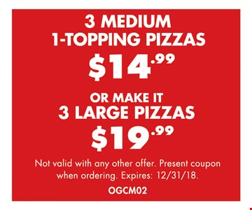 3 Medium 1-Topping Pizzas $14.99. 3 Large Pizzas $19.99. Not valid with any other offer. Present coupon when ordering. Expires 12/31/18. OGCM02