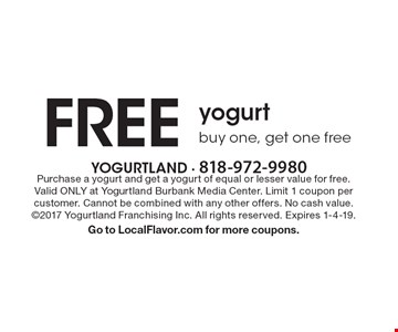 FREE yogurt. Buy one, get one free. Purchase a yogurt and get a yogurt of equal or lesser value for free. Valid ONLY at Yogurtland Burbank Media Center. Limit 1 coupon per customer. Cannot be combined with any other offers. No cash value. ©2017 Yogurtland Franchising Inc. All rights reserved. Expires 1-4-19. Go to LocalFlavor.com for more coupons.