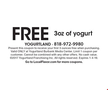 FREE 3oz of yogurt. Present this coupon to receive your first 3 ounces free when purchasing. Valid ONLY at Yogurtland Burbank Media Center. Limit 1 coupon per customer. Cannot be combined with any other offers. No cash value. ©2017 Yogurtland Franchising Inc. All rights reserved. Expires 1-4-19. Go to LocalFlavor.com for more coupons.