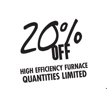 20% OFF High Efficiency Furnace Quantities limited.