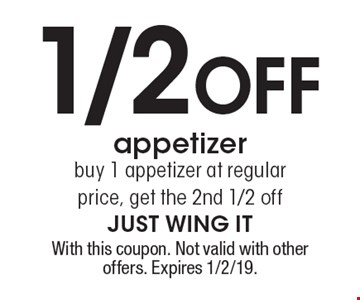 1/2 off appetizer buy 1 appetizer at regular price, get the 2nd 1/2 off. With this coupon. Not valid with other offers. Expires 1/2/19.
