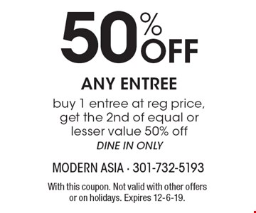 50% Off ANY ENTREE. Buy 1 entree at reg price, get the 2nd of equal or lesser value 50% off. DINE IN ONLY. With this coupon. Not valid with other offers or on holidays. Expires 12-6-19.