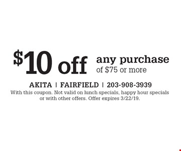 $10 off any purchase of $75 or more. With this coupon. Not valid on lunch specials, happy hour specials or with other offers. Offer expires 3/22/19.