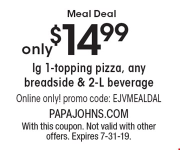 Meal Deal $14.99 lg 1-topping pizza, any breadside & 2-L beverage Online only! promo code: EJVMEALDAL. With this coupon. Not valid with other offers. Expires 7-31-19.
