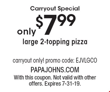 Carryout Special $7.99 large 2-topping pizza carryout only! promo code: EJVLGCO. With this coupon. Not valid with other offers. Expires 7-31-19.
