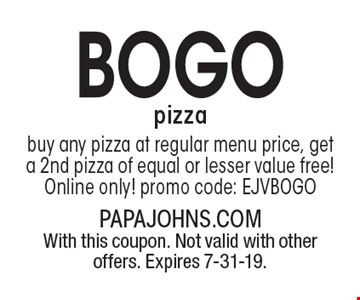 BOGo pizza. Buy any pizza at regular menu price, get a 2nd pizza of equal or lesser value free! Online only! promo code: EJVBOGO. With this coupon. Not valid with other offers. Expires 7-31-19.