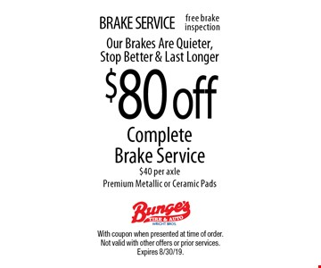 BRAKE SERVICE. $80 off Complete Brake Service. $40 per axle. Premium Metallic or Ceramic Pads. Our Brakes Are Quieter, Stop Better & Last Longer. With coupon when presented at time of order. Not valid with other offers or prior services. Expires 8/30/19.