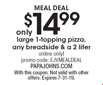 Meal Deal $14.99 large 1-topping pizza, any breadside & a 2 liter online only! promo code: EJVMEALDEAL. With this coupon. Not valid with other offers. Expires 7-31-19.