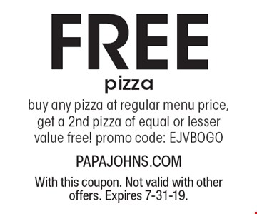 Free pizza buy any pizza at regular menu price, get a 2nd pizza of equal or lesser value free! promo code: EJVBOGO. With this coupon. Not valid with other offers. Expires 7-31-19.