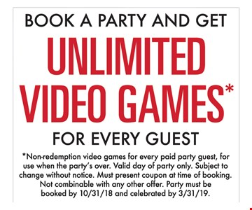 Book a party and get unlimited video games for every guest. Non-redemption video games for every paid party guest, for use when the party's over. Valid day of party only. Subject to change without notice. Must present coupon at time of booking. Non combinable with any other offer. Party must be booked by 10-31-18 and celebrated by 3-31-19.