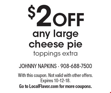 $2 OFF any large cheese pie. Toppings extra. With this coupon. Not valid with other offers. Expires 10-12-18. Go to LocalFlavor.com for more coupons.