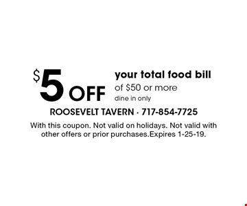 $5 Off your total food bill of $50 or more, dine in only. With this coupon. Not valid on holidays. Not valid with other offers or prior purchases. Expires 1-25-19.