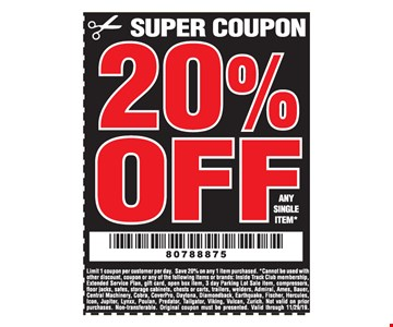 20% off any single item. Limit 1 coupon per customer per day. Save 20% on any 1 item purchased. *Cannot be used with other discount, coupon or any of the following items or brands: Inside Track Club membership, Extended Service Plan, gift card, open box item, 3 day Parking Lot Sale item, compressors, floor jacks, safes, storage cabinets, chests or carts, trailers, welders, Admiral, Ames, Bauer, Central Machinery, Cobra, CoverPro, Daytona, Diamondback, Earthquake, Fischer, Hercules, Icon, Jupiter, Lynxx, Poulan, Predator, Tailgator, Viking, Vulcan, Zurich. Not valid on prior purchases. Non-transferable. Original coupon must be presented. Valid through 11/29/19.