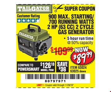 Tailgator 900 max. starting/700 running watts 2 HP (63 cc) 2 cycle gas generator $89.99 Original coupon only. No use on prior purchases after 30 days from original purchase or without original receipt. Coupon valid through 11/29/19. Limit 1.