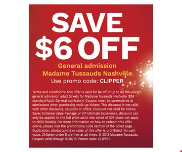Save $6 off general admission Madame Tussauds Nashville. Terms and Conditions: This offer is valid for $6 off of up to (6) full-priced general admission adult tickets for Madame Tussauds Nashville ($24 standard Adult General admission). Coupon must be surrendered at admissions when purchasing walk-up tickets. This discount is not valid with other discounts, coupons or offers. Discount not valid for Online Saver, Extreme Value Package or VIP Ultimate Experience, discount can only be applied to the full price adult rate ticket of $24 (does not applyto child tickets). For more information on how to redeem this offer online, please visit the promotional code section of the ticket page. Duplication, photocopying or sales of this offer is prohibited. No cash value. Children under 5 are free at all times.  2018 Madame Tussauds. Coupon valid through 9/30/19. Promo code: CLIPPER.
