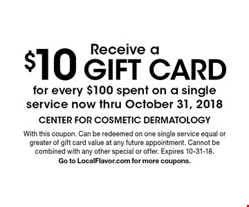 Receive a $10 gift card for every $100 spent on a single service now thru October 31, 2018. With this coupon. Can be redeemed on one single service equal or greater of gift card value at any future appointment. Cannot be combined with any other special or offer. Expires 10-31-18. Go to LocalFlavor.com for more coupons.