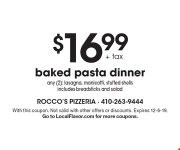 $16.99 + tax baked pasta dinner. Any (2): lasagna, manicotti, stuffed shells includes breadsticks and salad. With this coupon. Not valid with other offers or discounts. Expires 12-6-19. Go to LocalFlavor.com for more coupons.
