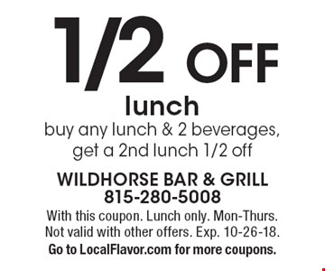 1/2 OFF lunch - buy any lunch & 2 beverages, get a 2nd lunch 1/2 off. With this coupon. Lunch only. Mon-Thurs. Not valid with other offers. Exp. 10-26-18. Go to LocalFlavor.com for more coupons.