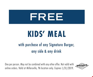 Free Kid's Meal with purchase of any Signature Burger, any side & any drink. One per person. May not be combined with any other offer. Not valid with online orders. Valid at Millersville, PA location only. Expires 1/31/19.