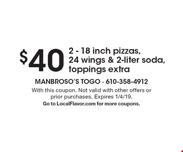 $40 2 - 18 inch pizzas, 24 wings & 2-liter soda, toppings extra. With this coupon. Not valid with other offers or prior purchases. Expires 1/4/19.Go to LocalFlavor.com for more coupons.