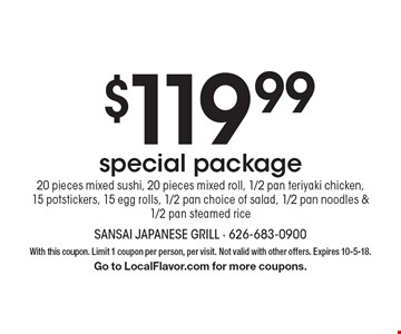 $119.99 special package 20 pieces mixed sushi, 20 pieces mixed roll, 1/2 pan teriyaki chicken, 15 potstickers, 15 egg rolls, 1/2 pan choice of salad, 1/2 pan noodles & 1/2 pan steamed rice. With this coupon. Limit 1 coupon per person, per visit. Not valid with other offers. Expires 10-5-18. Go to LocalFlavor.com for more coupons.